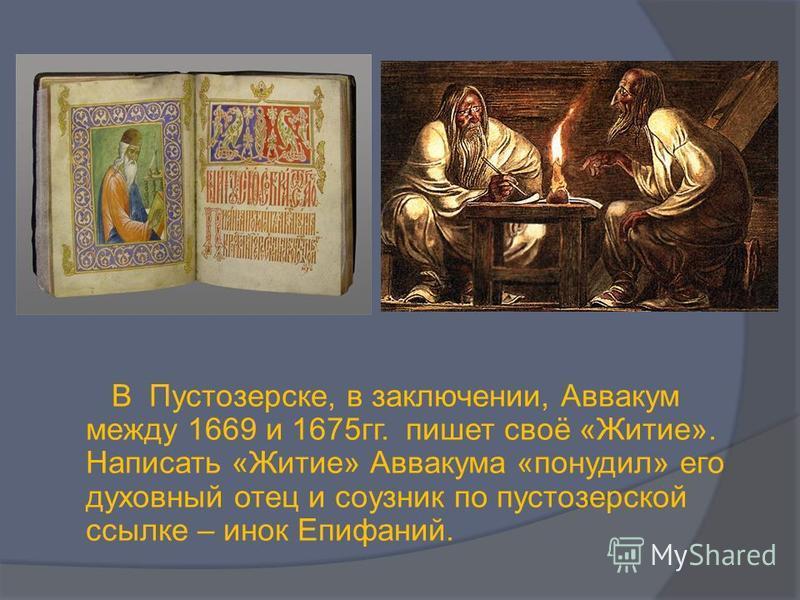 В Пустозерске, в заключении, Аввакум между 1669 и 1675 гг. пишет своё «Житие». Написать «Житие» Аввакума «понудил» его духовный отец и соузник по пустозеркой ссылке – инок Епифаний.