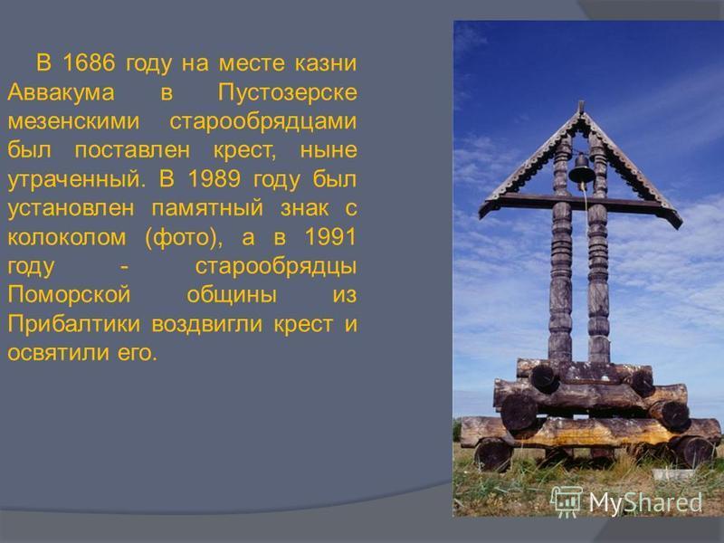 В 1686 году на месте казни Аввакума в Пустозерске мезенскими старообрядцами был поставлен крест, ныне утраченный. В 1989 году был установлен памятный знак с колоколом (фото), а в 1991 году - старообрядцы Поморской общины из Прибалтики воздвигли крест