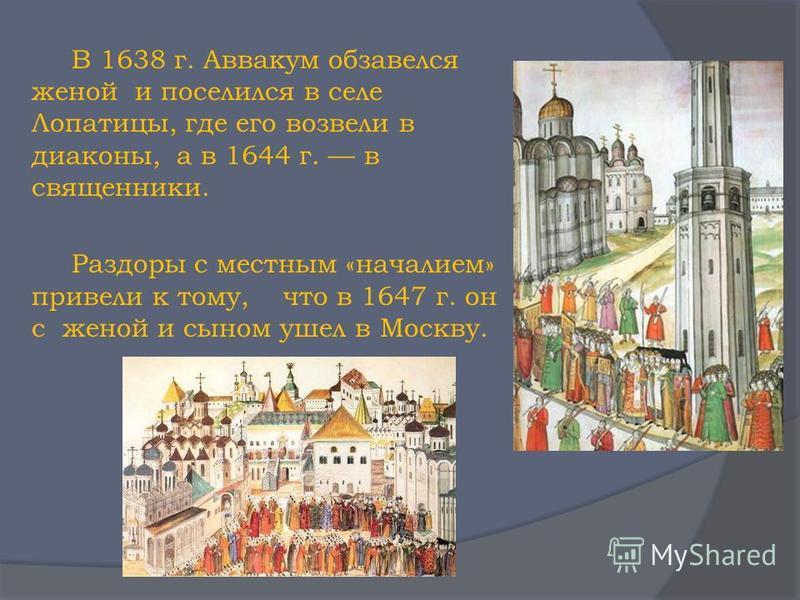 В 1638 г. Аввакум обзавелся женой и поселился в селе Лопатицы, где его возвели в диаконы, а в 1644 г. в священники. Раздоры с местным «началием» привели к тому, что в 1647 г. он с женой и сыном ушел в Москву.