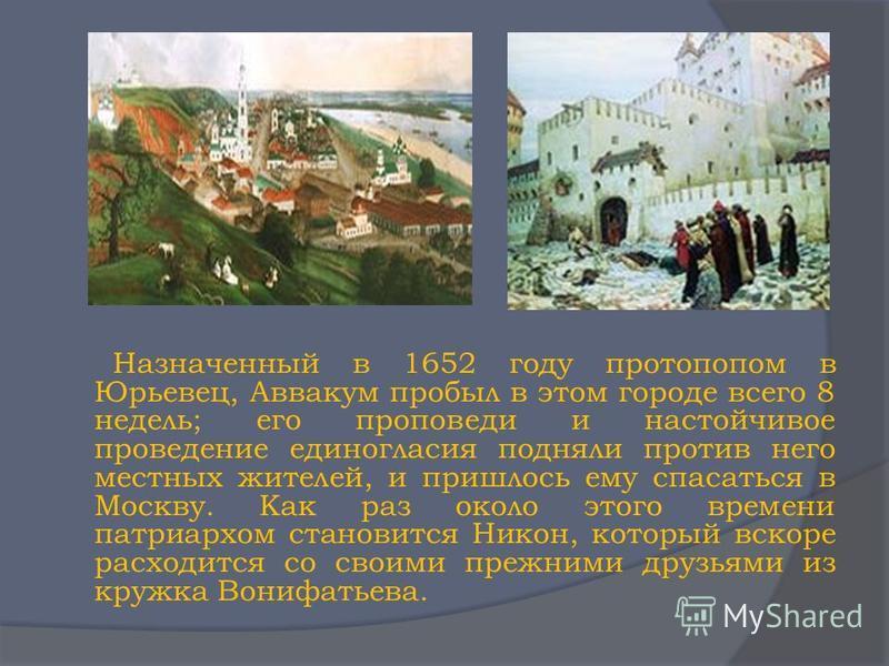 Назначенный в 1652 году протопопом в Юрьевец, Аввакум пробыл в этом городе всего 8 недель; его проповеди и настойчивое проведение единогласия подняли против него местных жителей, и пришлось ему спасаться в Москву. Как раз около этого времени патриарх
