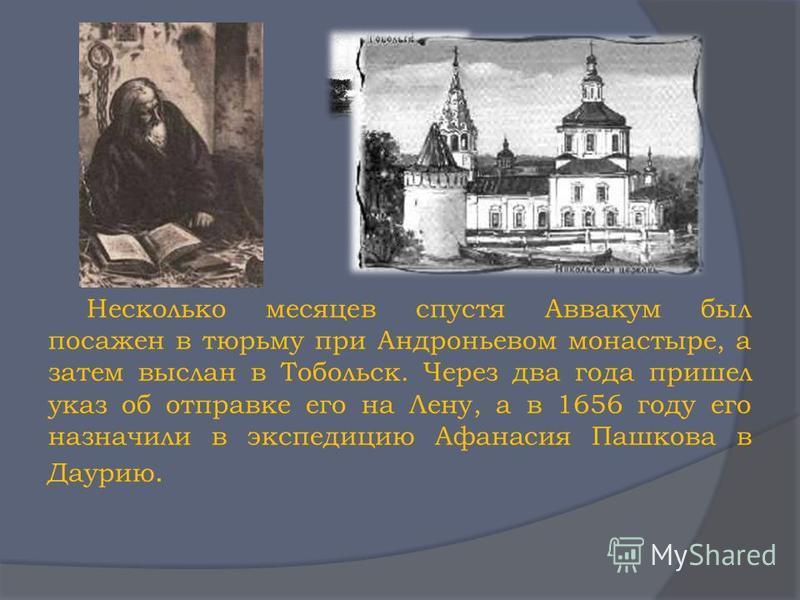 Несколько месяцев спустя Аввакум был посажен в тюрьму при Андроньевом монастыре, а затем выслан в Тобольск. Через два года пришел указ об отправке его на Лену, а в 1656 году его назначили в экспедицию Афанасия Пашкова в Даурию.