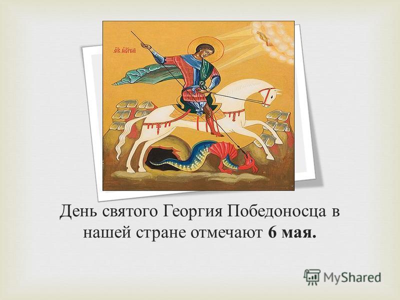 День святого Георгия Победоносца в нашей стране отмечают 6 мая.