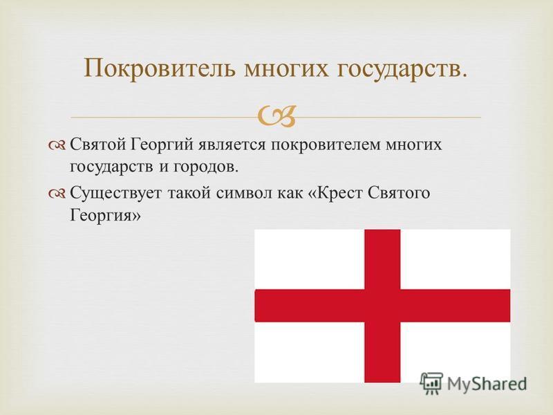 Святой Георгий является покровителем многих государств и городов. Существует такой символ как « Крест Святого Георгия » Покровитель многих государств.