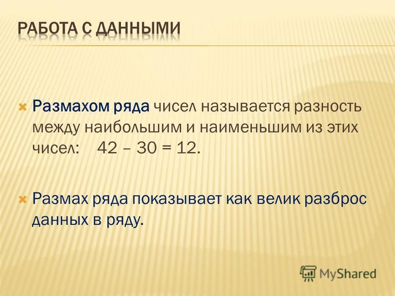 Размахом ряда чисел называется разность между наибольшим и наименьшим из этих чисел: 42 – 30 = 12. Размах ряда показывает как велик разброс данных в ряду.