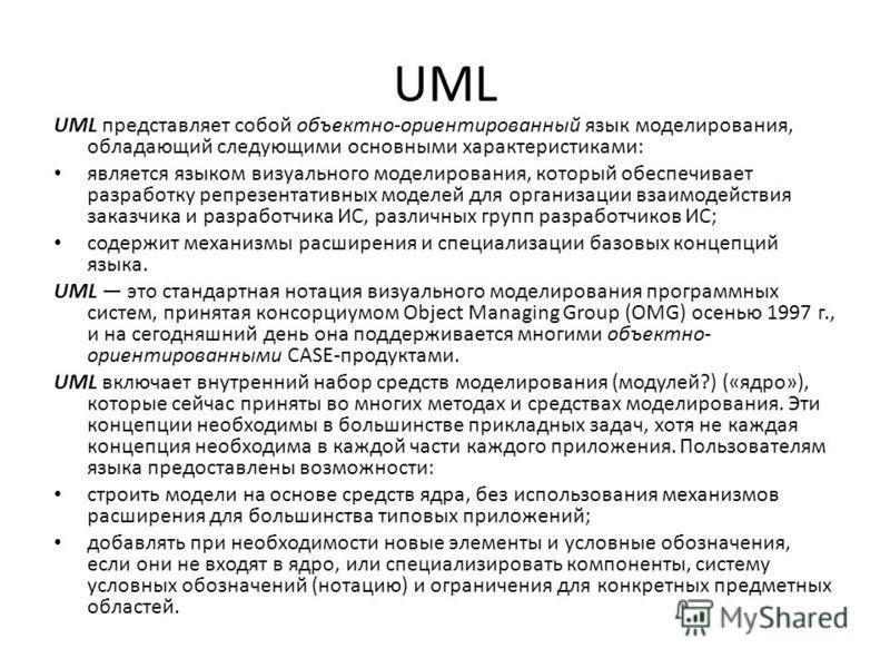 UML UML представляет собой объектно-ориентированный язык моделирования, обладающий следующими основными характеристиками: является языком визуального моделирования, который обеспечивает разработку репрезентативных моделей для организации взаимодейств