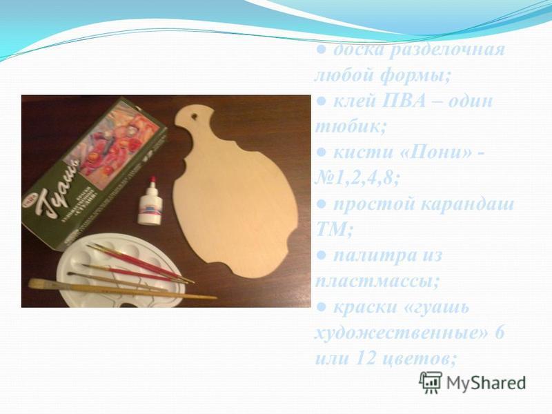 доска разделочная любой формы; клей ПВА – один тюбик; кисти «Пони» - 1,2,4,8; простой карандаш ТМ; палитра из пластмассы; краски «гуашь художественные» 6 или 12 цветов;