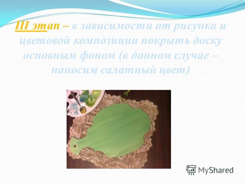 III этап – в зависимости от рисунка и цветовой композиции покрыть доску основным фоном (в данном случае – наносим салатный цвет)