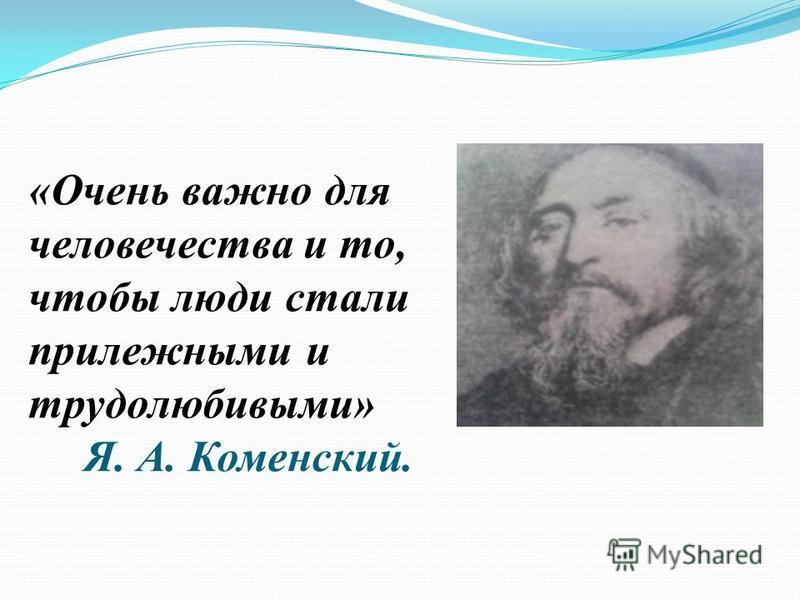 «Очень важно для человечества и то, чтобы люди стали прилежными и трудолюбивыми» Я. А. Коменский.