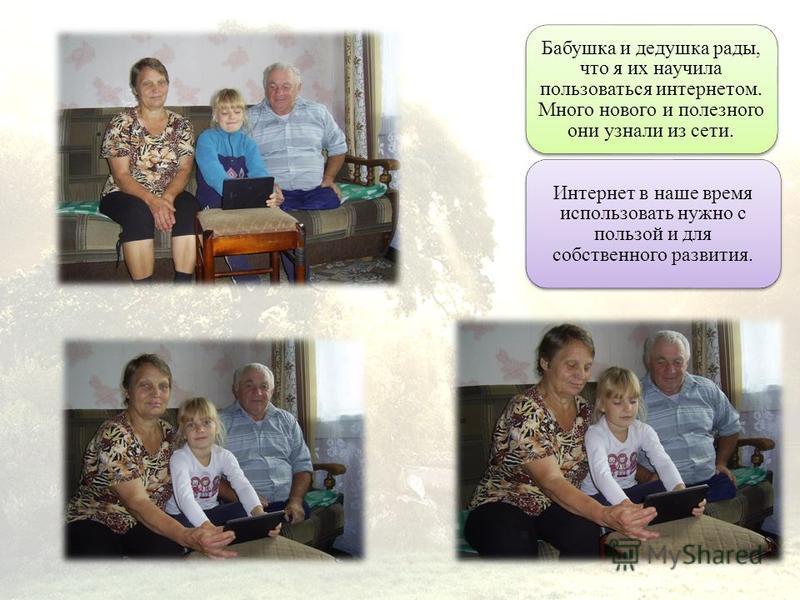 Бабушка и дедушка рады, что я их научила пользоваться интернетом. Много нового и полезного они узнали из сети. Интернет в наше время использовать нужно с пользой и для собственного развития.
