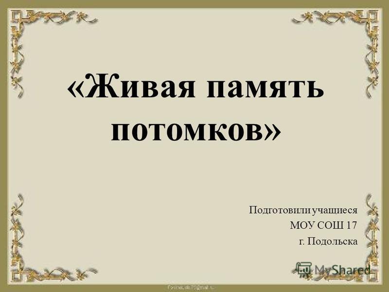 «Живая память потомков» Подготовили учащиеся МОУ СОШ 17 г. Подольска