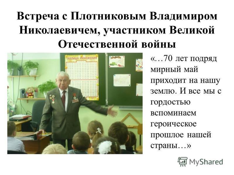 Встреча с Плотниковым Владимиром Николаевичем, участником Великой Отечественной войны «…70 лет подряд мирный май приходит на нашу землю. И все мы с гордостью вспоминаем героическое прошлое нашей страны…»