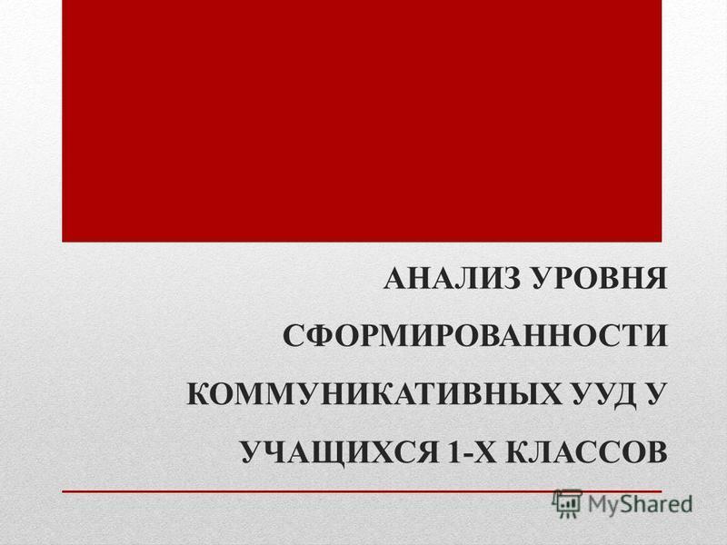 АНАЛИЗ УРОВНЯ СФОРМИРОВАННОСТИ КОММУНИКАТИВНЫХ УУД У УЧАЩИХСЯ 1-Х КЛАССОВ