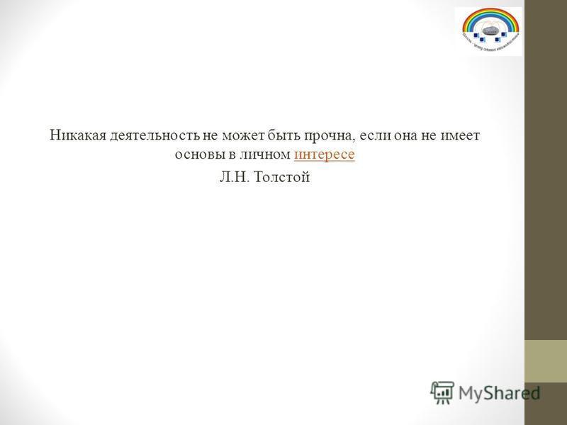 Никакая деятельность не может быть прочна, если она не имеет основы в личном интересе Л.Н. Толстой