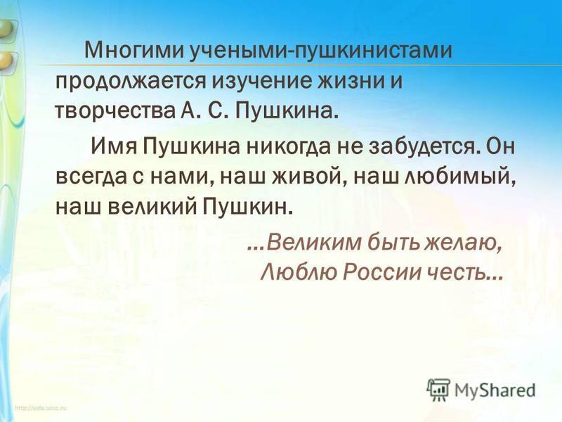 Многими учеными-пушкинистами продолжается изучение жизни и творчества А. С. Пушкина. Имя Пушкина никогда не забудется. Он всегда с нами, наш живой, наш любимый, наш великий Пушкин. …Великим быть желаю, Люблю России честь…