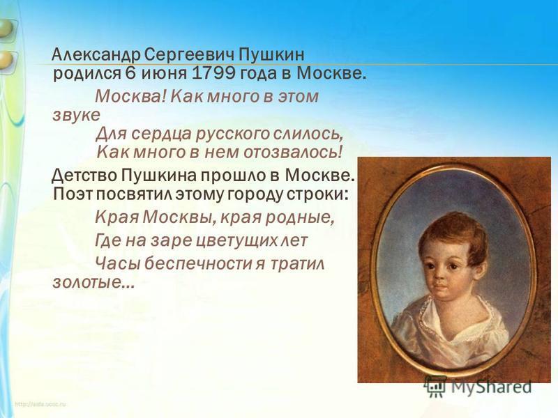 Александр Сергеевич Пушкин родился 6 июня 1799 года в Москве. Москва! Как много в этом звуке Для сердца русского слилось, Как много в нем отозвалось! Детство Пушкина прошло в Москве. Поэт посвятил этому городу строки: Края Москвы, края родные, Где на