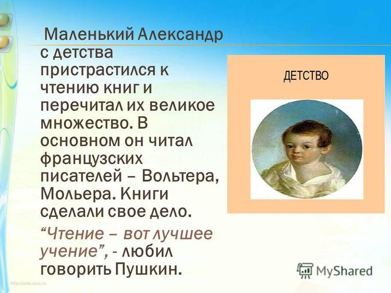 Маленький Александр с детства пристрастился к чтению книг и перечитал их великое множество. В основном он читал французских писателей – Вольтера, Мольера. Книги сделали свое дело. Чтение – вот лучшее учение, - любил говорить Пушкин.