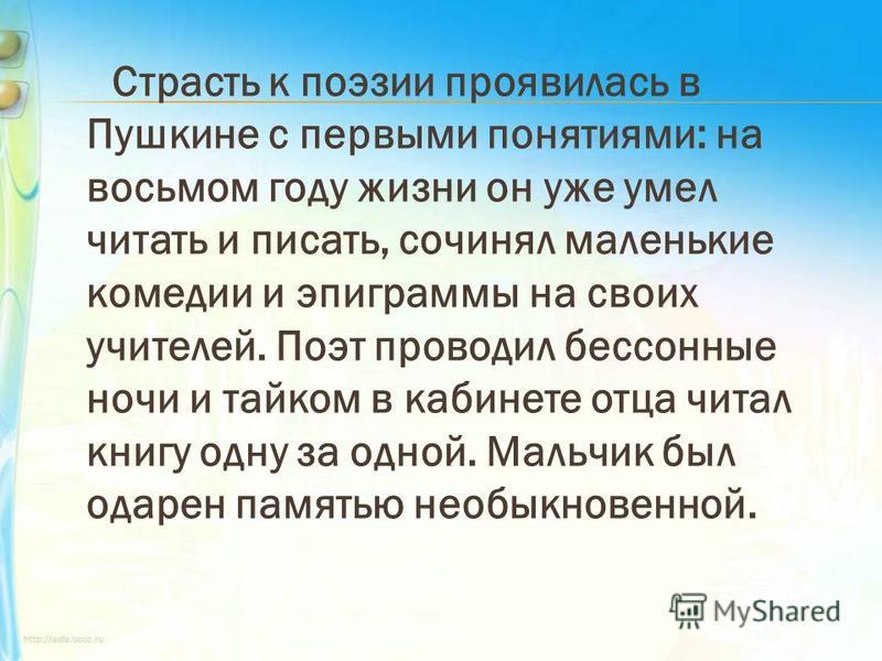 Страсть к поэзии проявилась в Пушкине с первыми понятиями: на восьмом году жизни он уже умел читать и писать, сочинял маленькие комедии и эпиграммы на своих учителей. Поэт проводил бессонные ночи и тайком в кабинете отца читал книгу одну за одной. Ма