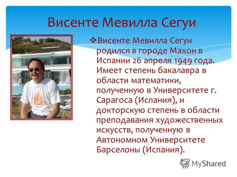 Висенте Мевилла Сегуи Висенте Мевилла Сегуи родился в городе Махон в Испании 26 апреля 1949 года. Имеет степень бакалавра в области математики, полученную в Университете г. Сарагоса (Испания), и докторскую степень в области преподавания художественны