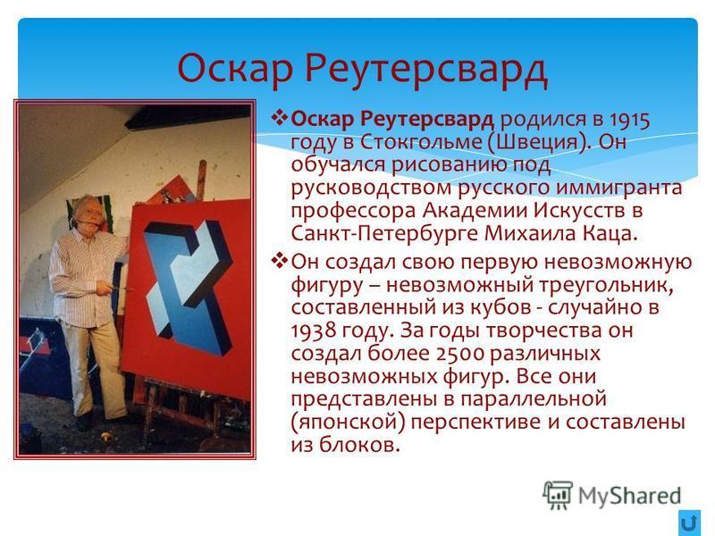 Оскар Реутерсвард Оскар Реутерсвард родился в 1915 году в Стокгольме (Швеция). Он обучался рисованию под руководством русского иммигранта профессора Академии Искусств в Санкт-Петербурге Михаила Каца. Он создал свою первую невозможную фигуру – невозмо