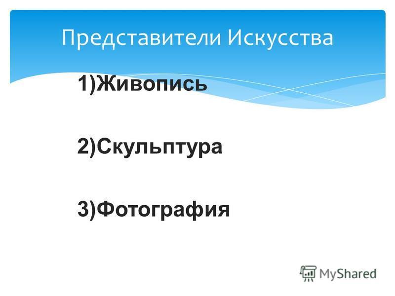 Представители Искусства 1)Жиживопись 2)Скульптура 3)Фотографея