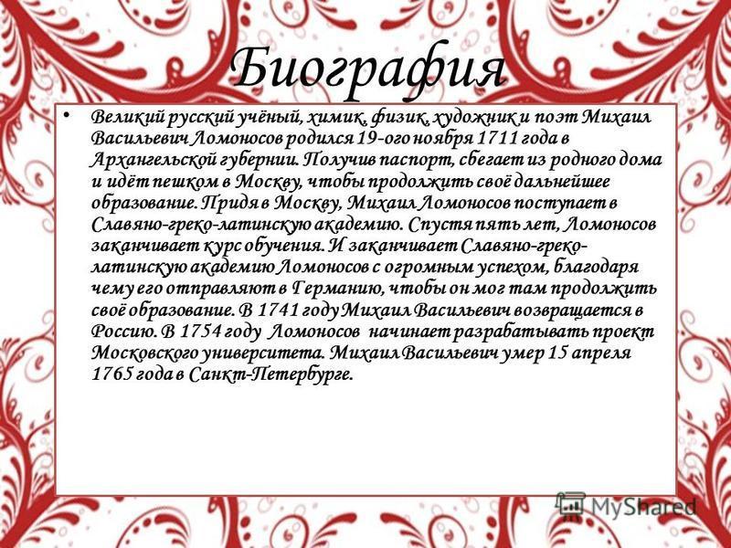 Биография Великий русский учёный, химик, физик, художник и поэт Михаил Васильевич Ломоносов родился 19-ого ноября 1711 года в Архангельской губернии. Получив паспорт, сбегает из родного дома и идёт пешком в Москву, чтобы продолжить своё дальнейшее об