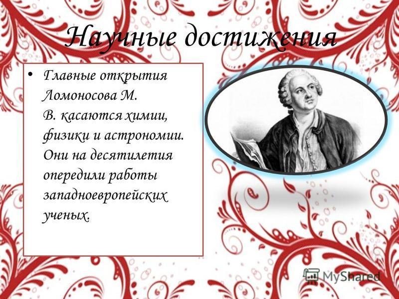 Научные достижения Главные открытия Ломоносова М. В. касаются химии, физики и астрономии. Они на десятилетия опередили работы западноевропейских ученых.