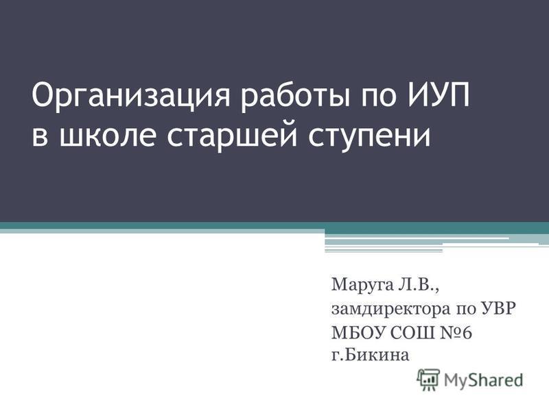 Организация работы по ИУП в школе старшей ступени Маруга Л.В., замдиректора по УВР МБОУ СОШ 6 г.Бикина