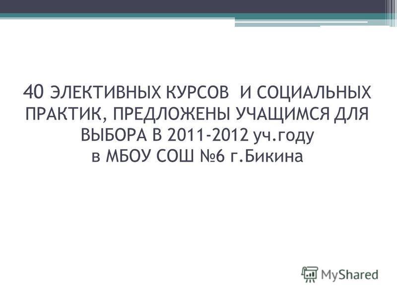 40 ЭЛЕКТИВНЫХ КУРСОВ И СОЦИАЛЬНЫХ ПРАКТИК, ПРЕДЛОЖЕНЫ УЧАЩИМСЯ ДЛЯ ВЫБОРА В 2011-2012 уч.году в МБОУ СОШ 6 г.Бикина