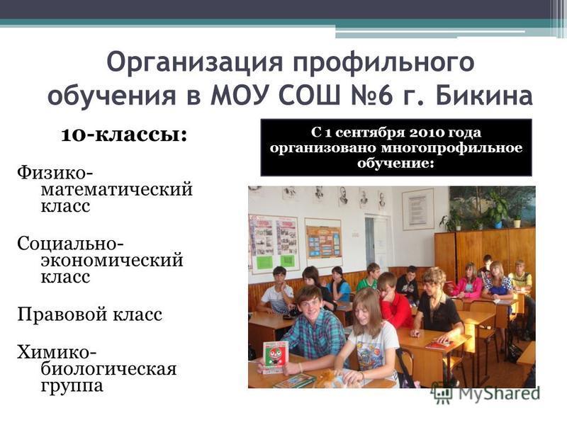 Организация профильного обучения в МОУ СОШ 6 г. Бикина 10-классы: Физико- математический класс Социально- экономический класс Правовой класс Химико- биологическая группа С 1 сентября 2010 года организовано многопрофильное обучение: