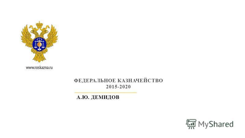 ФЕДЕРАЛЬНОЕ КАЗНАЧЕЙСТВО 2015-2020 А.Ю. ДЕМИДОВ