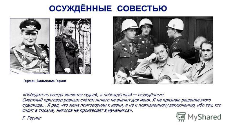 Герман Вильгельм Геринг «Победитель всегда является судьей, а побеждённый осуждённым. Смертный приговор ровным счётом ничего не значит для меня. Я не признаю решение этого судилища... Я рад, что меня приговорили к казни, а не к пожизненному заключени