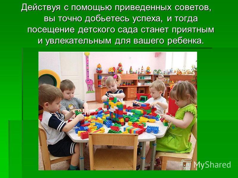 Действуя с помощью приведенных советов, вы точно добьетесь успеха, и тогда посещение детского сада станет приятным и увлекательным для вашего ребенка.