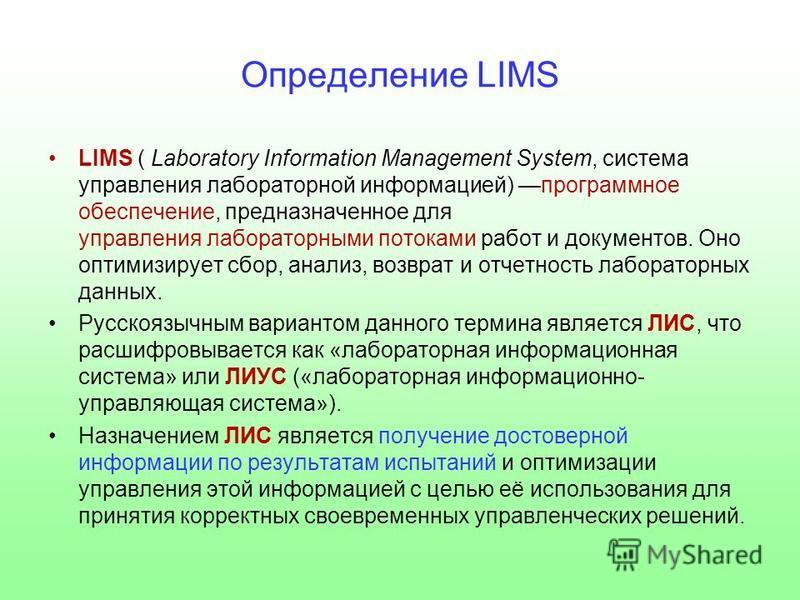 Определение LIMS LIMS ( Laboratory Information Management System, система управления лабораторной информацией) программное обеспечение, предназначенное для управления лабораторными потоками работ и документов. Оно оптимизирует сбор, анализ, возврат и