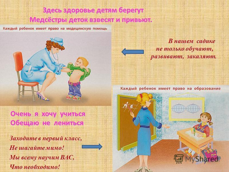 Здесь здоровье детям берегут Медсёстры деток взвесят и привьют. Здесь здоровье детям берегут Медсёстры деток взвесят и привьют. В нашем садике не только обучают, не только обучают, развивают, закаляют. Очень я хочу учиться Обещаю не лениться Заходите