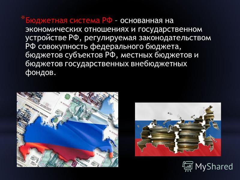 * Бюджетная система РФ – основанная на экономических отношениях и государственном устройстве РФ, регулируемая законодательством РФ совокупность федерального бюджета, бюджетов субъектов РФ, местных бюджетов и бюджетов государственных внебюджетных фонд