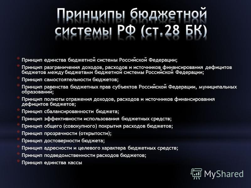 * Принцип единства бюджетной системы Российской Федерации; * Принцип разграничения доходов, расходов и источников финансирования дефицитов бюджетов между бюджетами бюджетной системы Российской Федерации; * Принцип самостоятельности бюджетов; * Принци