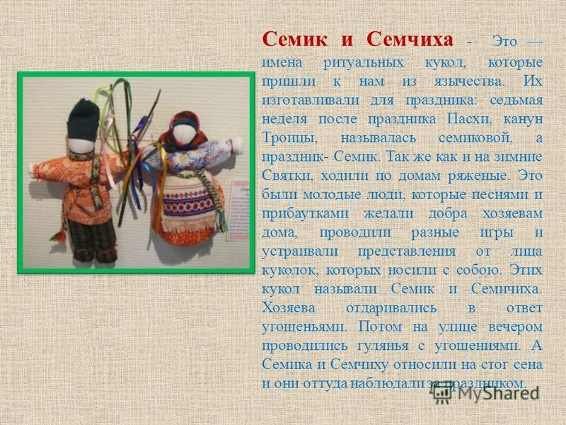 Семик и Семчиха - Это имена ритуальных кукол, которые пришли к нам из язычества. Их изготавливали для праздника: седьмая неделя после праздника Пасхи, канун Троицы, называлась семиковой, а праздник- Семик. Так же как и на зимние Святки, ходили по дом