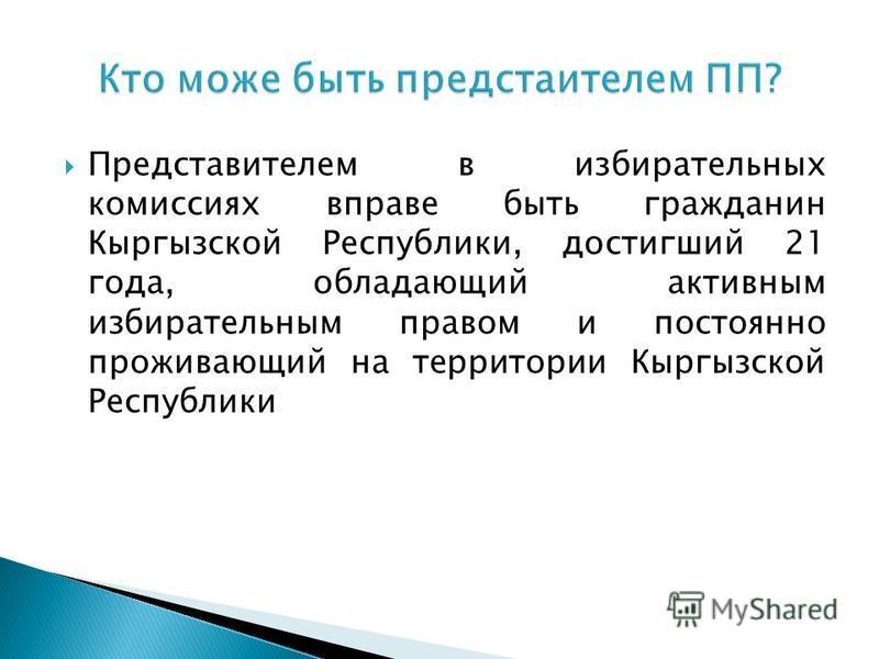 Представителем в избирательных комиссиях вправе быть гражданин Кыргызской Республики, достигший 21 года, обладающий активным избирательным правом и постоянно проживающий на территории Кыргызской Республики