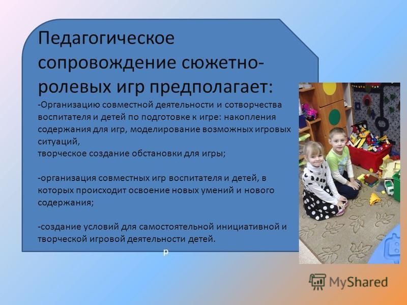 Педагогическое сопровождение сюжетно- ролевых игр предполагает: -Организацию совместной деятельности и сотворчества воспитателя и детей по подготовке к игре: накопления содержания для игр, моделирование возможных игровых ситуаций, творческое создание