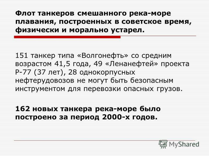 Флот танкеров смешанного река-море плавания, построенных в советское время, физически и морально устарел. 151 танкер типа «Волгонефть» со средним возрастом 41,5 года, 49 «Ленанефтей» проекта Р-77 (37 лет), 28 однокорпусных нефтерудовозов не могут быт