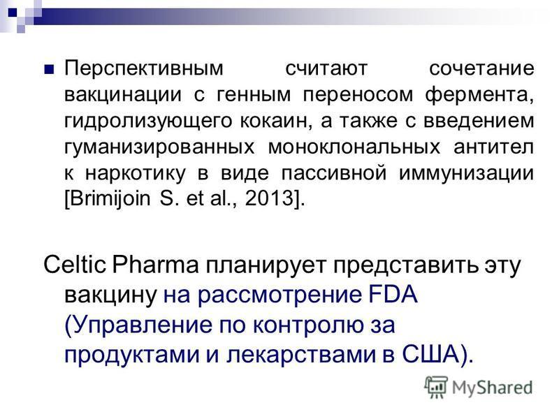 Перспективным считают сочетание вакцинации с генным переносом фермента, гидролизующего кокаин, а также с введением гуманизированных моноклональных антител к наркотику в виде пассивной иммунизации [Brimijoin S. et al., 2013]. Celtic Pharma планирует п