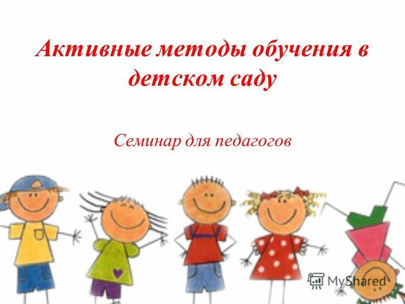 Активные методы обучения в детском саду Семинар для педагогов