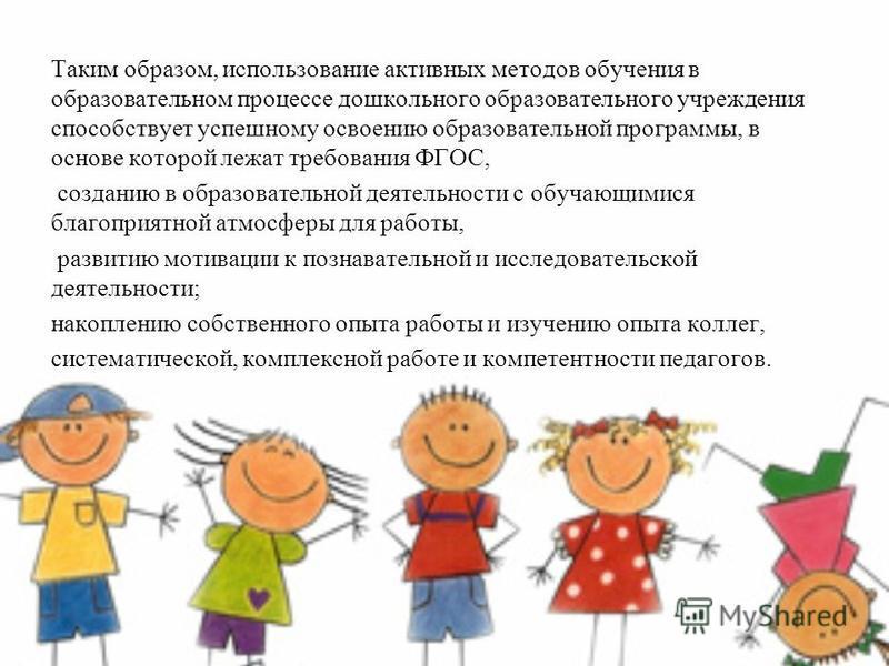 Таким образом, использование активных методов обучения в образовательном процессе дошкольного образовательного учреждения способствует успешному освоению образовательной программы, в основе которой лежат требования ФГОС, созданию в образовательной де