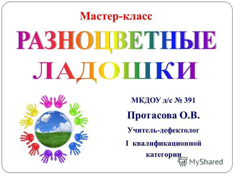 МКДОУ д/с 391 Протасова О.В. Учитель-дефектолог I квалификационной категории Мастер-класс