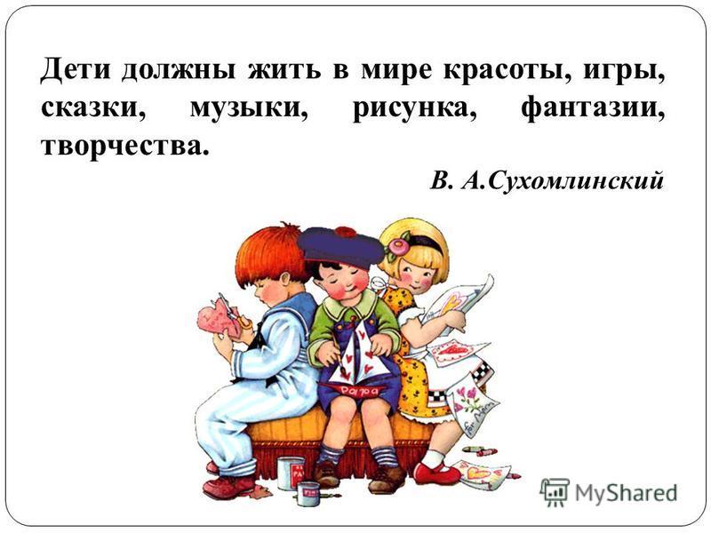 Дети должны жить в мире красоты, игры, сказки, музыки, рисунка, фантазии, творчества. В. А.Сухомлинский