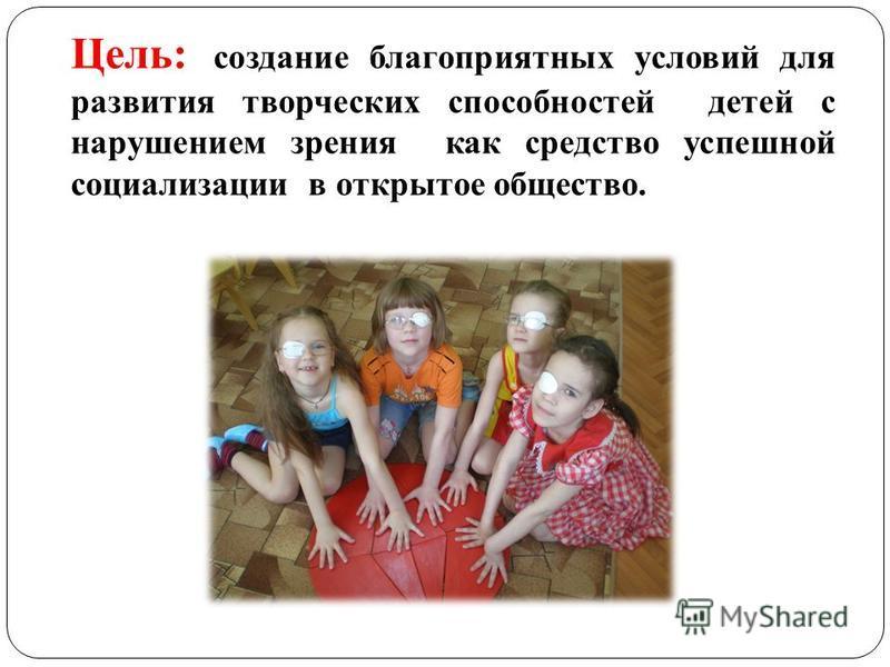Цель: создание благоприятных условий для развития творческих способностей детей с нарушением зрения как средство успешной социализации в открытое общество.