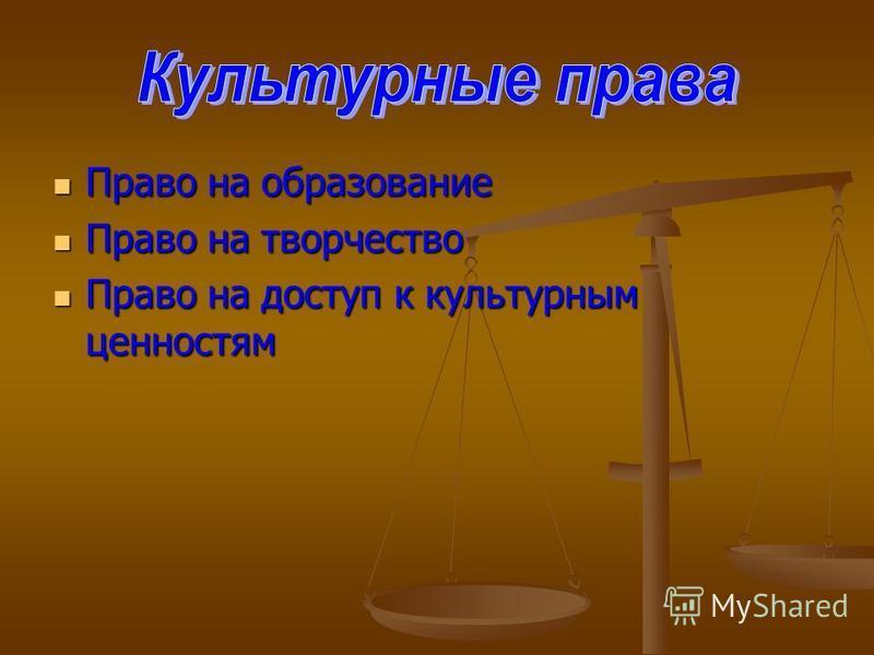 Право на образование Право на образование Право на творчество Право на творчество Право на доступ к культурным ценностям Право на доступ к культурным ценностям