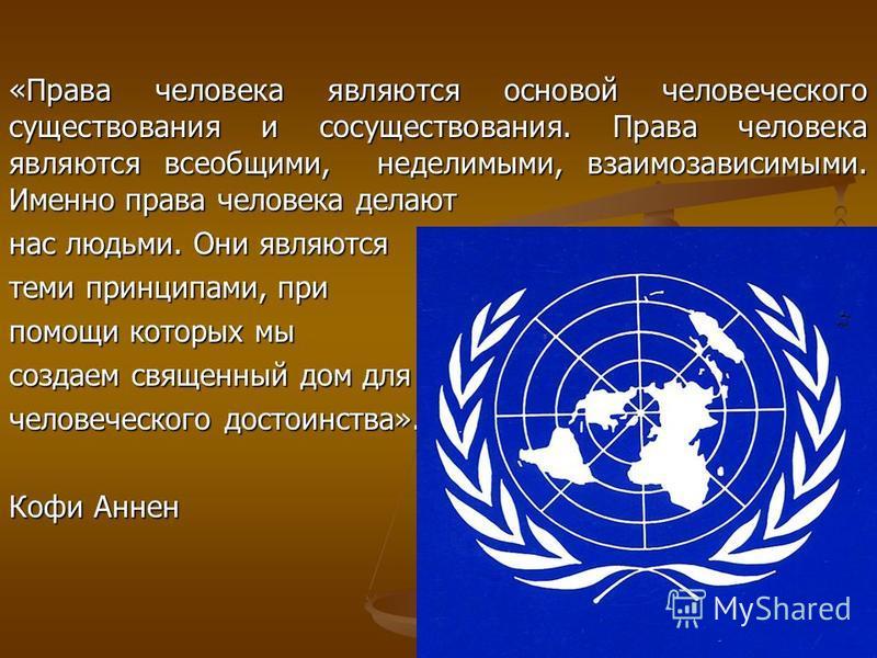 «Права человека являются основой человеческого существования и сосуществования. Права человека являются всеобщими, неделимыми, взаимозависимыми. Именно права человека делают нас людьми. Они являются теми принципами, при помощи которых мы создаем свящ