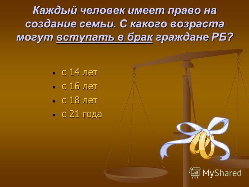 Каждый человек имеет право на создание семьи. С какого возраста могут вступать в брак граждане РБ? с 14 лет с 16 лет с 18 лет с 21 года