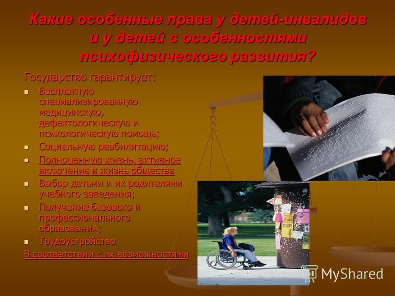 Какие особенные права у детей-инвалидов и у детей с особенностями психофизического развития? Государство гарантирует: Бесплатную специализированную медицинскую, дефектологическую и психологическую помощь; Бесплатную специализированную медицинскую, де